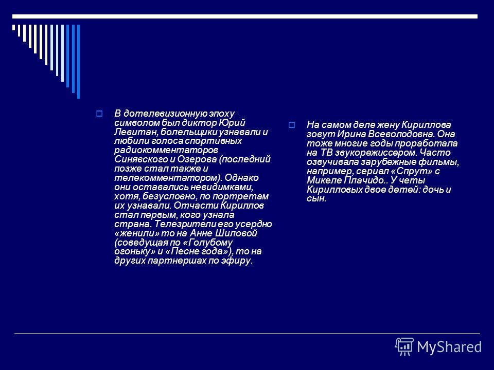 В дотелевизионную эпоху символом был диктор Юрий Левитан, болельщики узнавали и любили голоса спортивных радиокомментаторов Синявского и Озерова (последний позже стал также и телекомментатором). Однако они оставались невидимками, хотя, безусловно, по