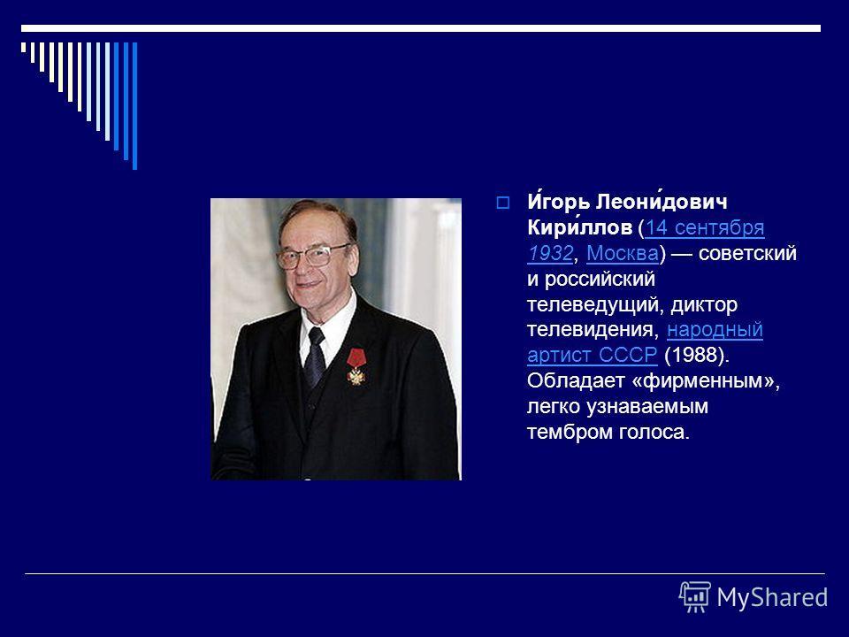 И́горь Леони́дович Кири́ллов (14 сентября 1932, Москва) советский и российский телеведущий, диктор телевидения, народный артист СССР (1988). Обладает «фирменным», легко узнаваемым тембром голоса.14 сентября 1932Москванародный артист СССР