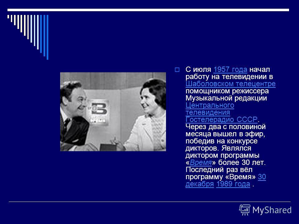 С июля 1957 года начал работу на телевидении в Шаболовском телецентре помощником режиссера Музыкальной редакции Центрального телевидения Гостелерадио СССР. Через два с половиной месяца вышел в эфир, победив на конкурсе дикторов. Являлся диктором прог