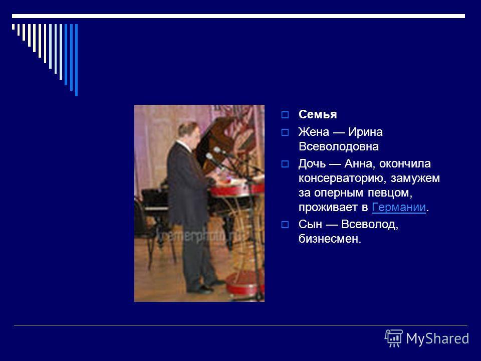 Семья Жена Ирина Всеволодовна Дочь Анна, окончила консерваторию, замужем за оперным певцом, проживает в Германии.Германии Сын Всеволод, бизнесмен.
