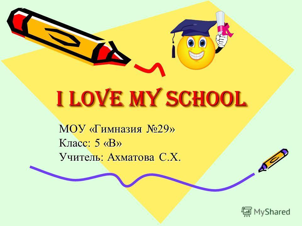 I Love My School МОУ «Гимназия 29» Класс: 5 «В» Учитель: Ахматова С.Х.