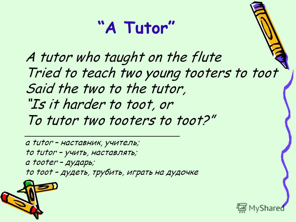 A Tutor A tutor who taught on the flute Tried to teach two young tooters to toot Said the two to the tutor, Is it harder to toot, or To tutor two tooters to toot? ______________________________ a tutor – наставник, учитель; to tutor – учить, наставля