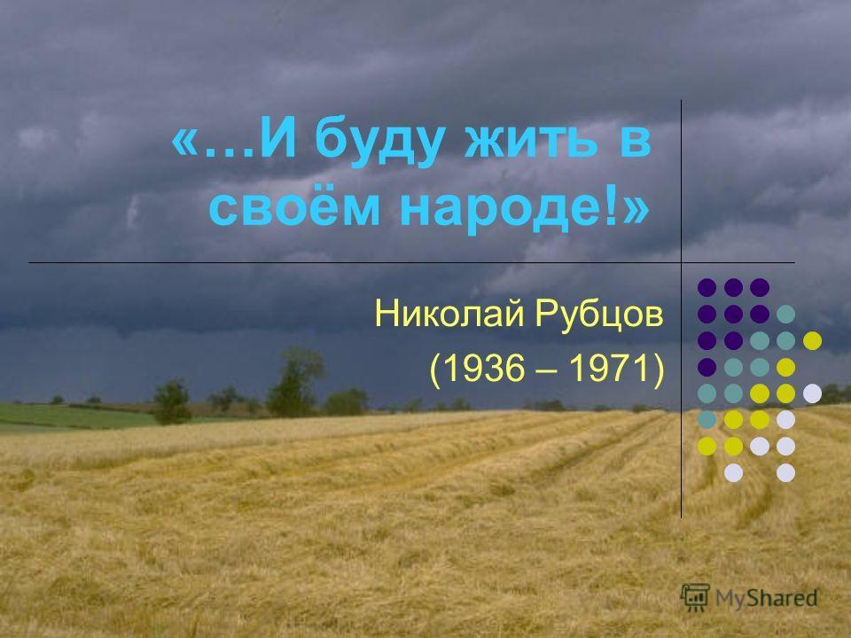 «…И буду жить в своём народе!» Николай Рубцов (1936 – 1971)