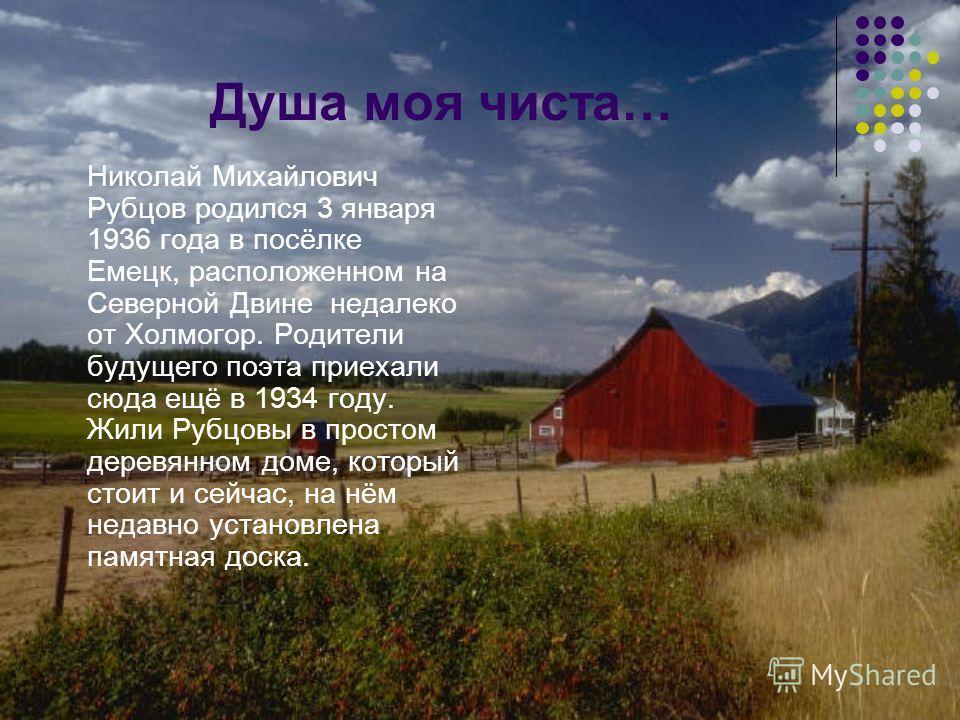 Душа моя чиста… Николай Михайлович Рубцов родился 3 января 1936 года в посёлке Емецк, расположенном на Северной Двине недалеко от Холмогор. Родители будущего поэта приехали сюда ещё в 1934 году. Жили Рубцовы в простом деревянном доме, который стоит и