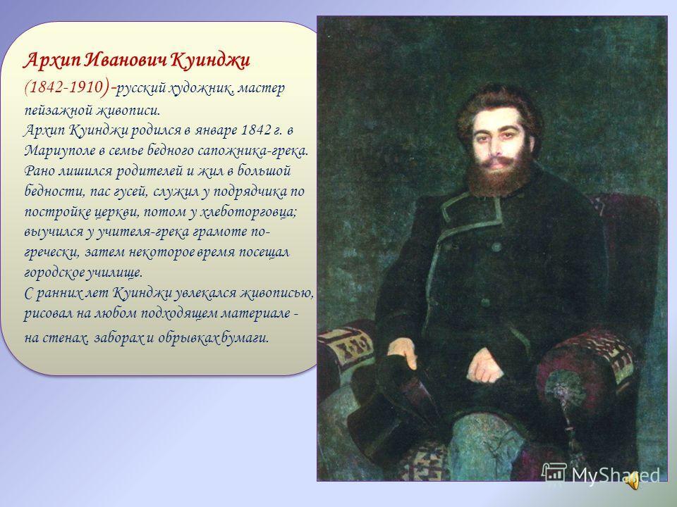 Архип Иванович Куинджи (1842-1910 ) - русский художник, мастер пейзажной живописи. Архип Куинджи родился в январе 1842 г. в Мариуполе в семье бедного сапожника-грека. Рано лишился родителей и жил в большой бедности, пас гусей, служил у подрядчика по