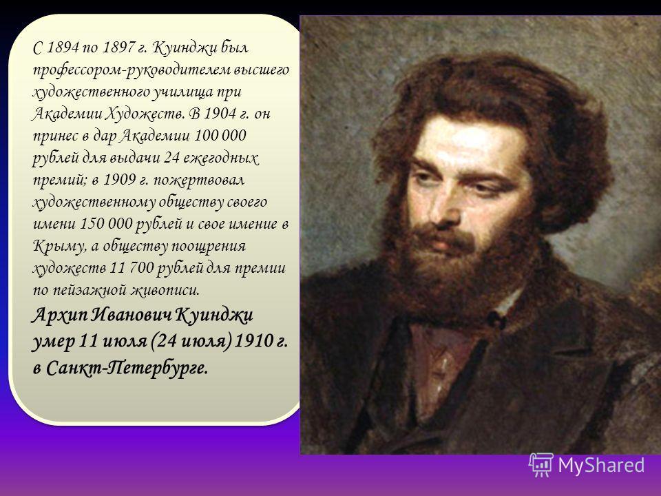 С 1894 по 1897 г. Куинджи был профессором-руководителем высшего художественного училища при Академии Художеств. В 1904 г. он принес в дар Академии 100 000 рублей для выдачи 24 ежегодных премий; в 1909 г. пожертвовал художественному обществу своего им
