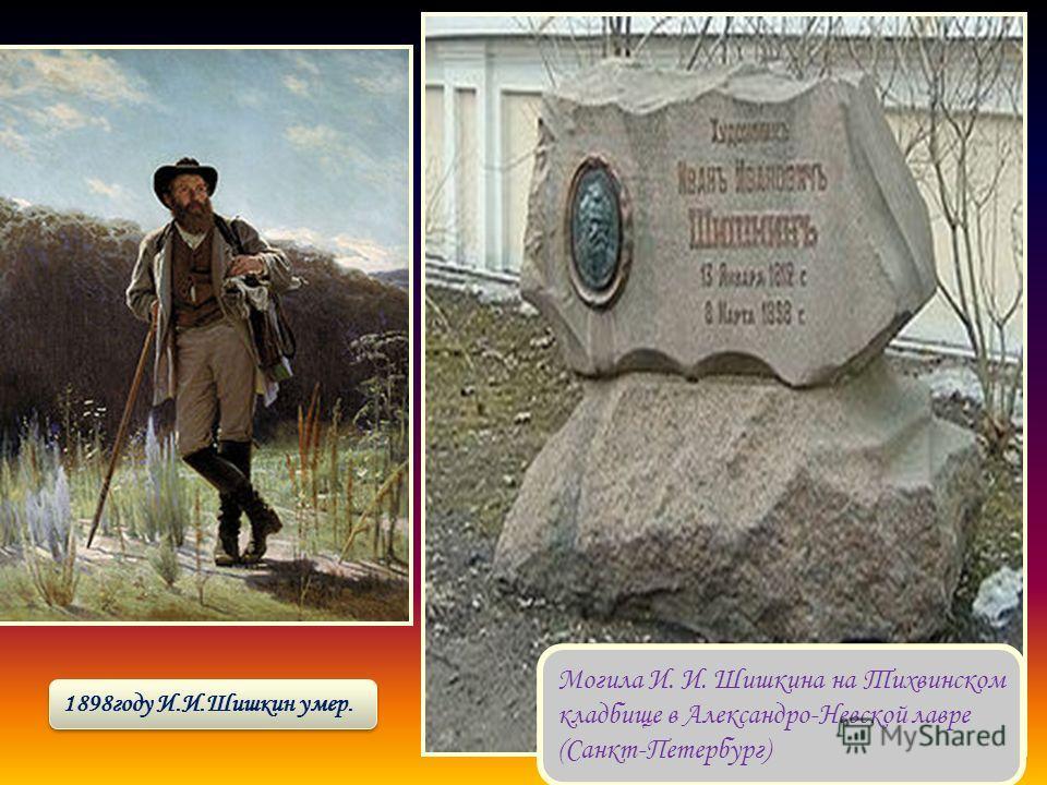 Могила И. И. Шишкина на Тихвинском кладбище в Александро-Невской лавре (Санкт-Петербург) 1898году И.И.Шишкин умер.
