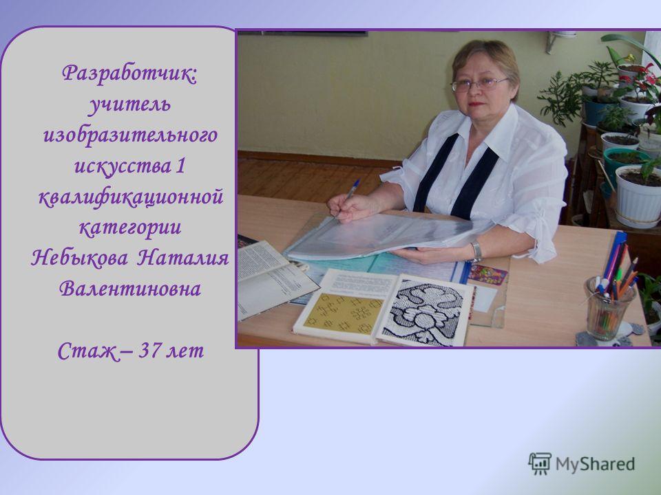 Разработчик: учитель изобразительного искусства 1 квалификационной категории Небыкова Наталия Валентиновна Стаж – 37 лет