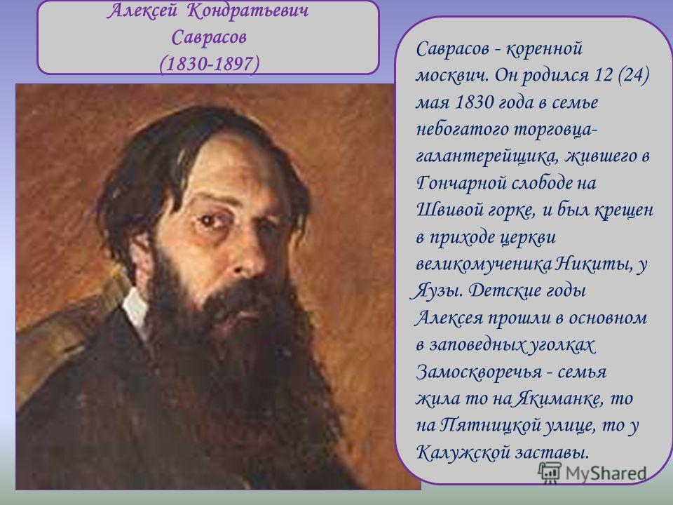 Алексей Кондратьевич Саврасов (1830-1897) Саврасов - коренной москвич. Он родился 12 (24) мая 1830 года в семье небогатого торговца- галантерейщика, жившего в Гончарной слободе на Швивой горке, и был крещен в приходе церкви великомученика Никиты, у Я