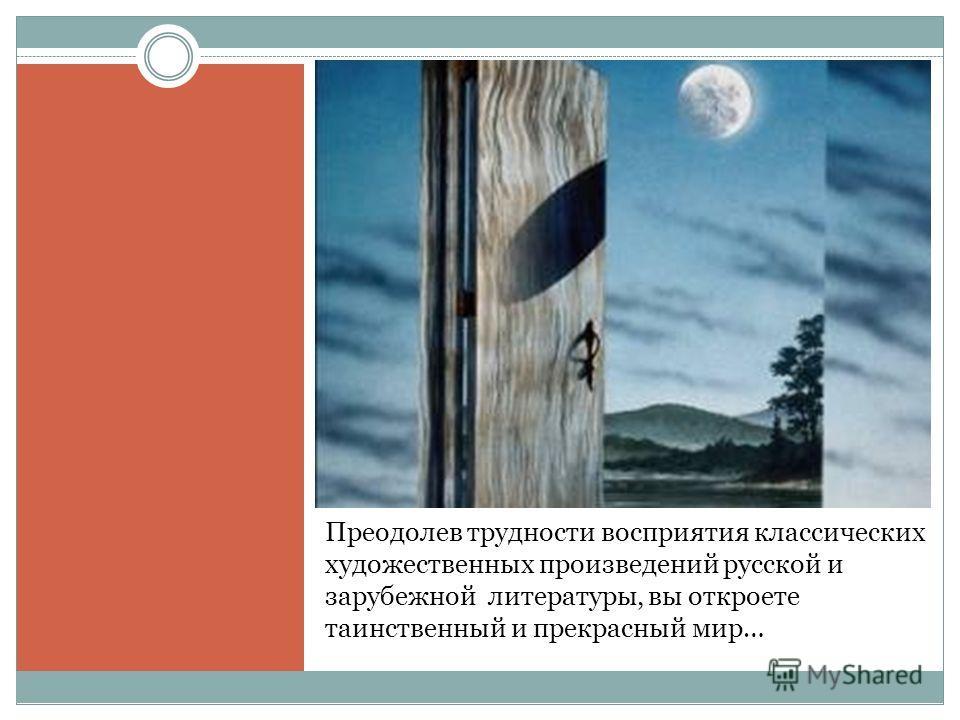 Преодолев трудности восприятия классических художественных произведений русской и зарубежной литературы, вы откроете таинственный и прекрасный мир…