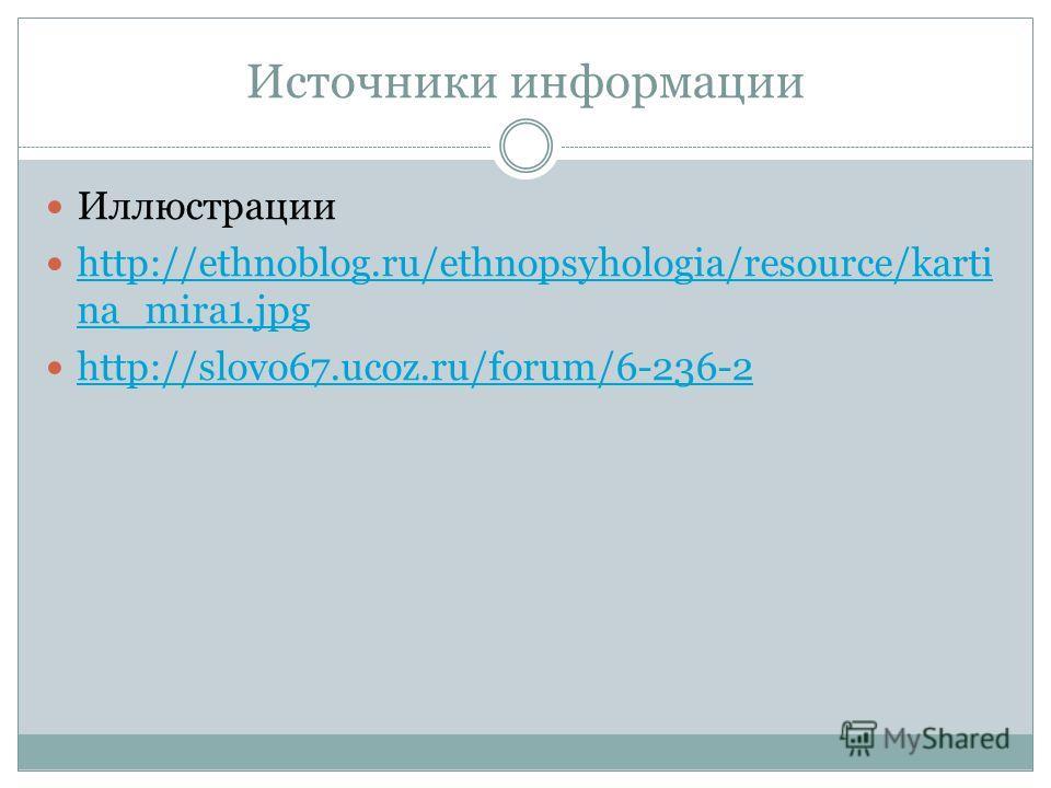 Источники информации Иллюстрации http://ethnoblog.ru/ethnopsyhologia/resource/karti na_mira1.jpg http://ethnoblog.ru/ethnopsyhologia/resource/karti na_mira1.jpg http://slovo67.ucoz.ru/forum/6-236-2