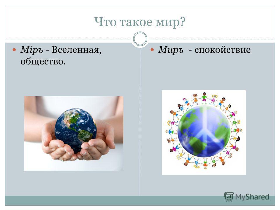 Что такое мир? Міръ - Вселенная, общество. Миръ - спокойствие