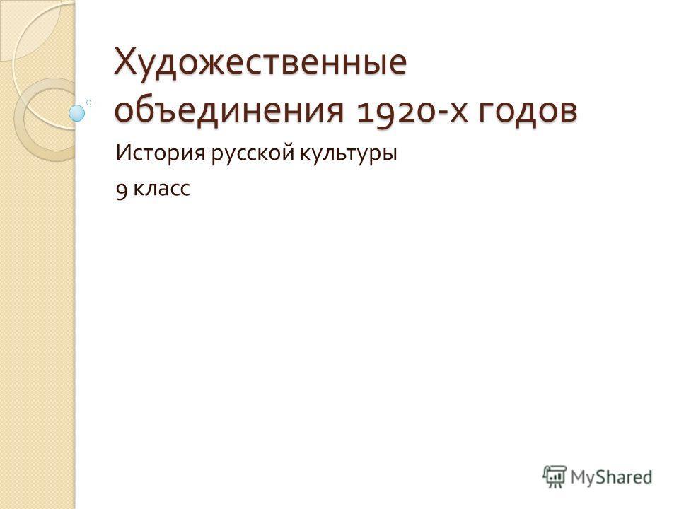Художественные объединения 1920- х годов История русской культуры 9 класс