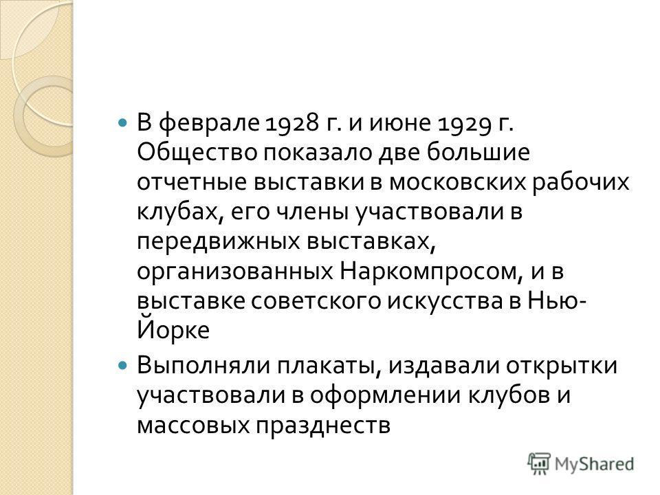 В феврале 1928 г. и июне 1929 г. Общество показало две большие отчетные выставки в московских рабочих клубах, его члены участвовали в передвижных выставках, организованных Наркомпросом, и в выставке советского искусства в Нью - Йорке Выполняли плакат
