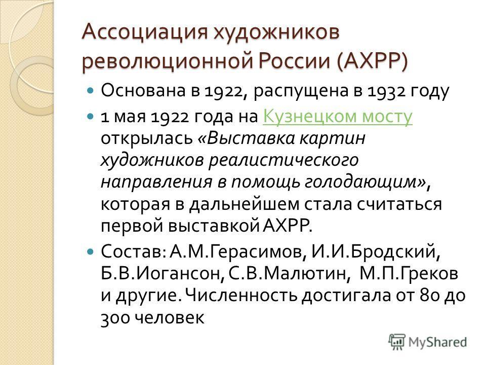 Ассоциация художников революционной России ( АХРР ) Основана в 1922, распущена в 1932 году 1 мая 1922 года на Кузнецком мосту открылась « Выставка картин художников реалистического направления в помощь голодающим », которая в дальнейшем стала считать