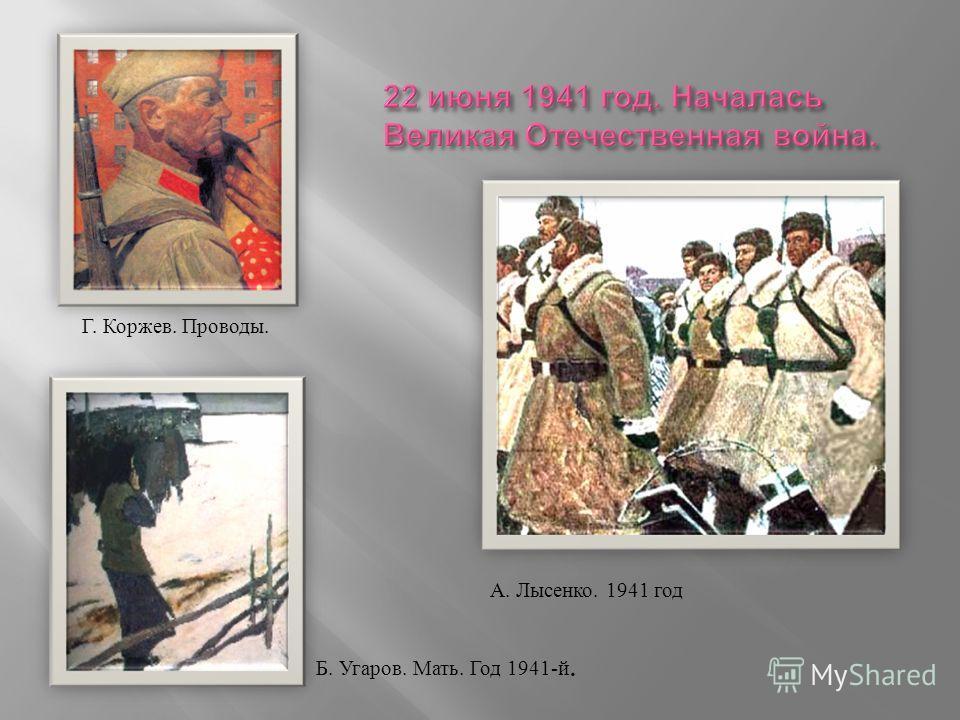 Г. Коржев. Проводы.. А. Лысенко. 1941 год Б. Угаров. Мать. Год 1941-й.