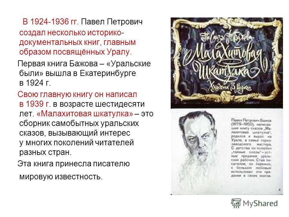 В 1924-1936 гг. Павел Петрович создал несколько историко- документальных книг, главным образом посвящённых Уралу. Первая книга Бажова – «Уральские были» вышла в Екатеринбурге в 1924 г. Свою главную книгу он написал в 1939 г. в возрасте шестидесяти ле