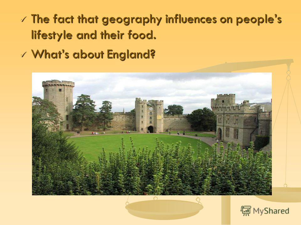 The fact that geography influences on peoples lifestyle and their food. The fact that geography influences on peoples lifestyle and their food. Whats about England? Whats about England?
