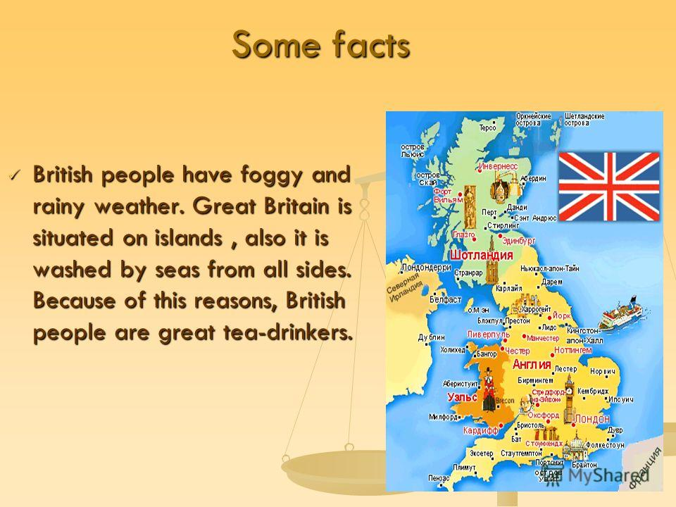 Some facts British people have foggy and rainy weather. Great Britain is situated on islands, also it is washed by seas from all sides. Because of this reasons, British people are great tea-drinkers. British people have foggy and rainy weather. Great