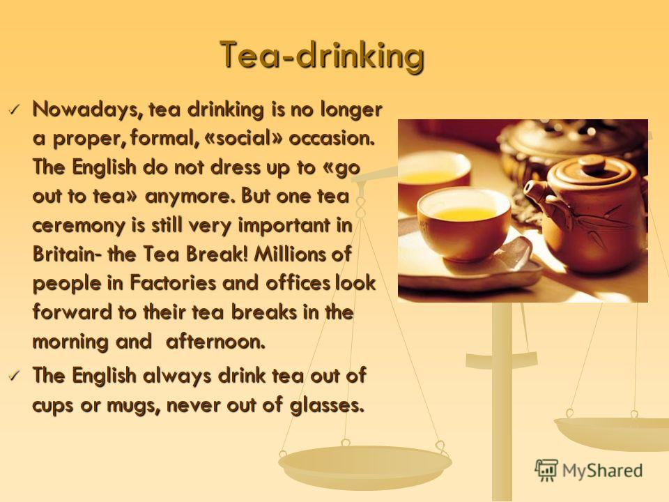 Tea-drinking Nowadays, tea drinking is no longer a proper, formal, «social» occasion. The English do not dress up to «go out to tea» anymore. But one tea ceremony is still very important in Britain- the Tea Break! Millions of people in Factories and