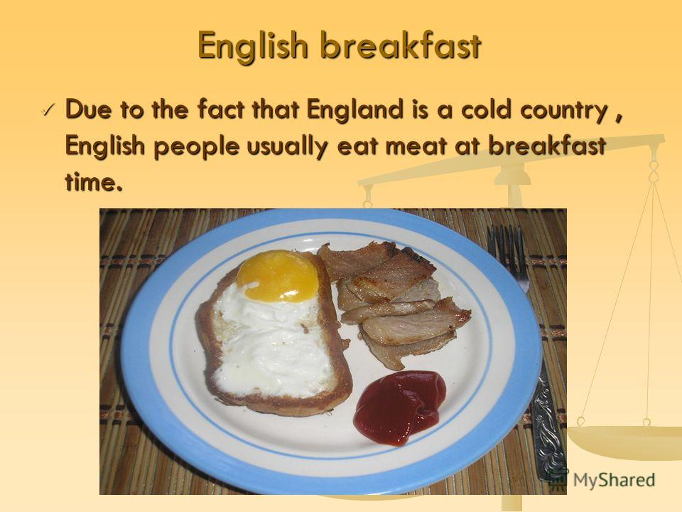 English breakfast Due to the fact that England is a cold country, English people usually eat meat at breakfast time. Due to the fact that England is a cold country, English people usually eat meat at breakfast time.