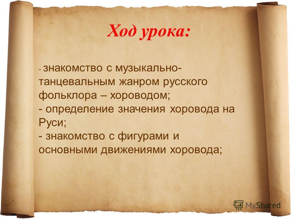 Ход урока: - знакомство с музыкально- танцевальным жанром русского фольклора – хороводом; - определение значения хоровода на Руси; - знакомство с фигурами и основными движениями хоровода;