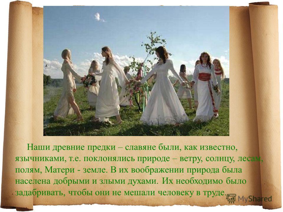 Наши древние предки – славяне были, как известно, язычниками, т.е. поклонялись природе – ветру, солнцу, лесам, полям, Матери - земле. В их воображении природа была населена добрыми и злыми духами. Их необходимо было задабривать, чтобы они не мешали ч
