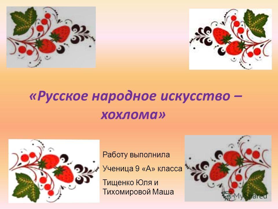 «Русское народное искусство – хохлома» Работу выполнила Ученица 9 «А» класса Тищенко Юля и Тихомировой Маша