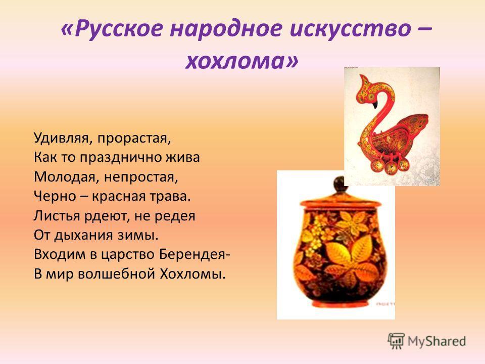 Удивляя, прорастая, Как то празднично жива Молодая, непростая, Черно – красная трава. Листья рдеют, не редея От дыхания зимы. Входим в царство Берендея- В мир волшебной Хохломы. «Русское народное искусство – хохлома»