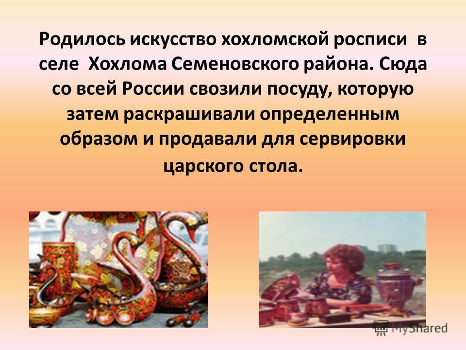 Родилось искусство хохломской росписи в селе Хохлома Семеновского района. Сюда со всей России свозили посуду, которую затем раскрашивали определенным образом и продавали для сервировки царского стола.