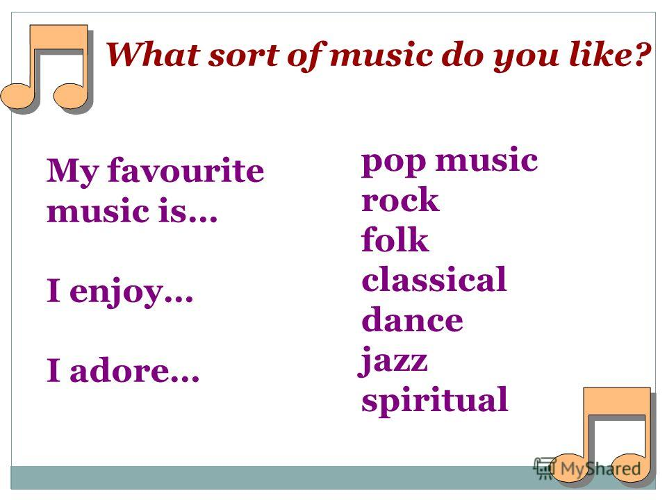What sort of music do you like? My favourite music is… I enjoy… I adore… pop music rock folk classical dance jazz spiritual