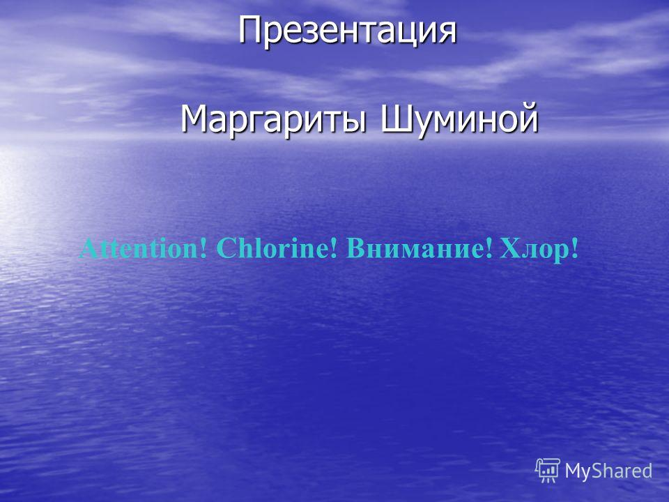 Attention! Chlorine! Внимание! Хлор! Презентация Маргариты Шуминой Презентация Маргариты Шуминой