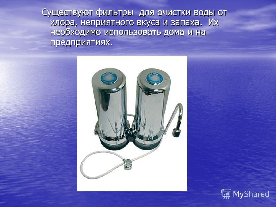 Существуют фильтры для очистки воды от хлора, неприятного вкуса и запаха. Их необходимо использовать дома и на предприятиях.