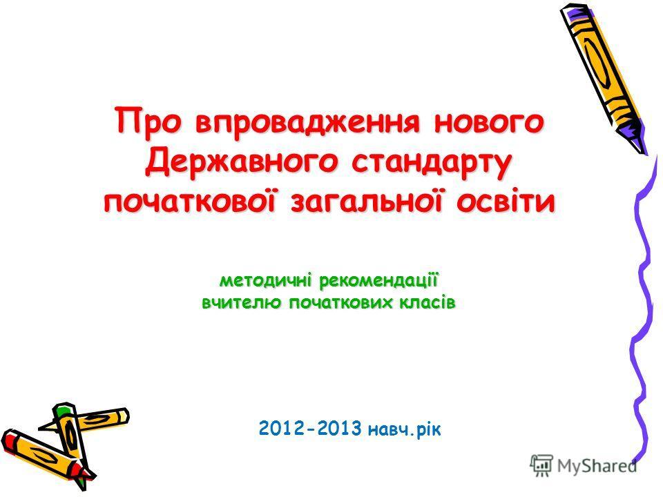 Про впровадження нового Державного стандарту початкової загальної освіти методичні рекомендації вчителю початкових класів 2012-2013 навч.рік