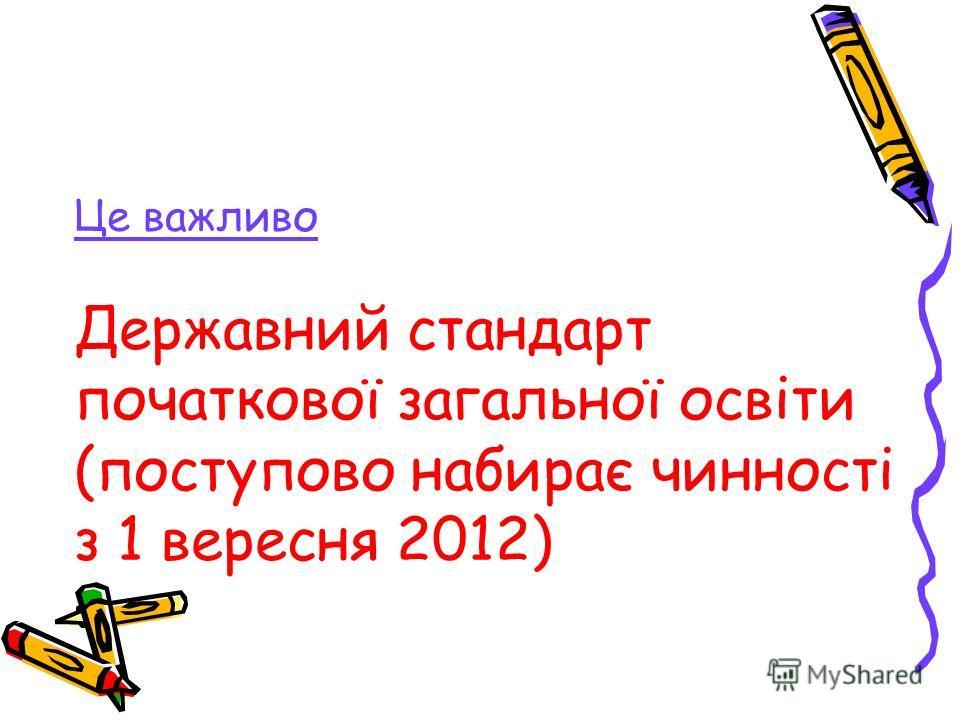 Це важливо Державний стандарт початкової загальної освіти (поступово набирає чинності з 1 вересня 2012)
