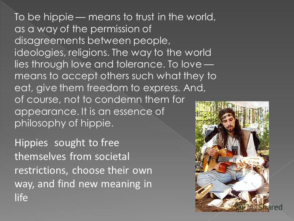 To be hippie means to trust in the world, as a way of the permission of disagreements between people, ideologies, religions. The way to the world lies through love and tolerance. To love means to accept others such what they to eat, give them freedom