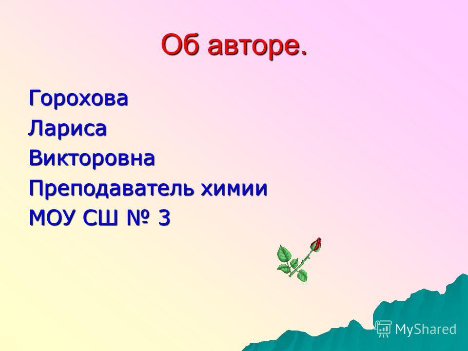 Об авторе. ГороховаЛарисаВикторовна Преподаватель химии МОУ СШ 3