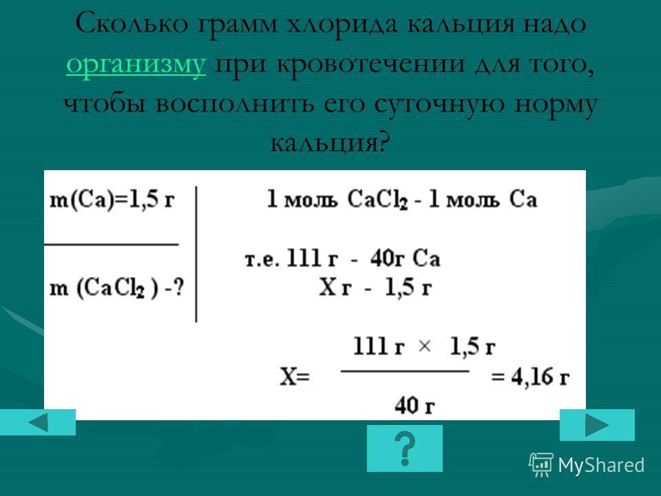Сколько грамм хлорида кальция надо организму при кровотечении для того, чтобы восполнить его суточную норму кальция? организму