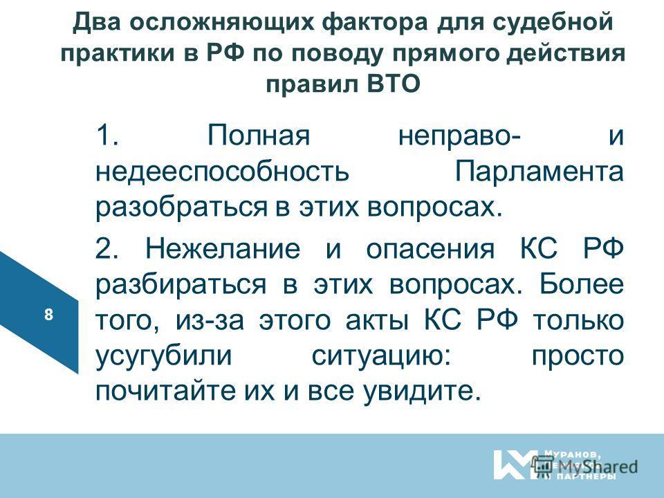 Два осложняющих фактора для судебной практики в РФ по поводу прямого действия правил ВТО 1. Полная неправо- и недееспособность Парламента разобраться в этих вопросах. 2. Нежелание и опасения КС РФ разбираться в этих вопросах. Более того, из-за этого