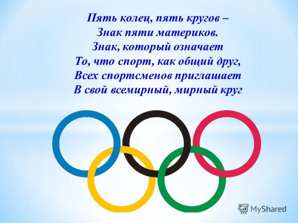 Пять колец, пять кругов – Знак пяти материков. Знак, который означает То, что спорт, как общий друг, Всех спортсменов приглашает В свой всемирный, мирный круг