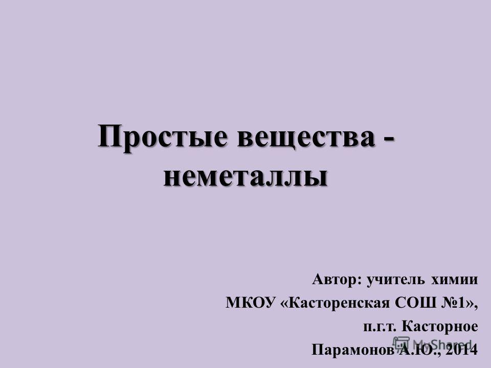 Простые вещества - неметаллы Автор: учитель химии МКОУ «Касторенская СОШ 1», п.г.т. Касторное Парамонов А.Ю., 2014