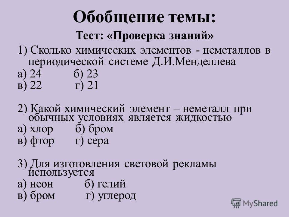 Обобщение темы: Тест: «Проверка знаний» 1) Сколько химических элементов - неметаллов в периодической системе Д.И.Менделлева а) 24 б) 23 в) 22 г) 21 2) Какой химический элемент – неметалл при обычных условиях является жидкостью а) хлорб) бром в) фторг