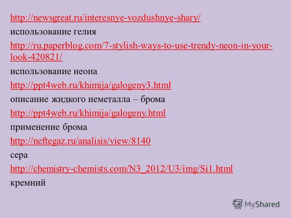 http://newsgreat.ru/interesnye-vozdushnye-shary/ использование гелия http://ru.paperblog.com/7-stylish-ways-to-use-trendy-neon-in-your- look-420821/ использование неона http://ppt4web.ru/khimija/galogeny3.html описание жидкого неметалла – брома http: