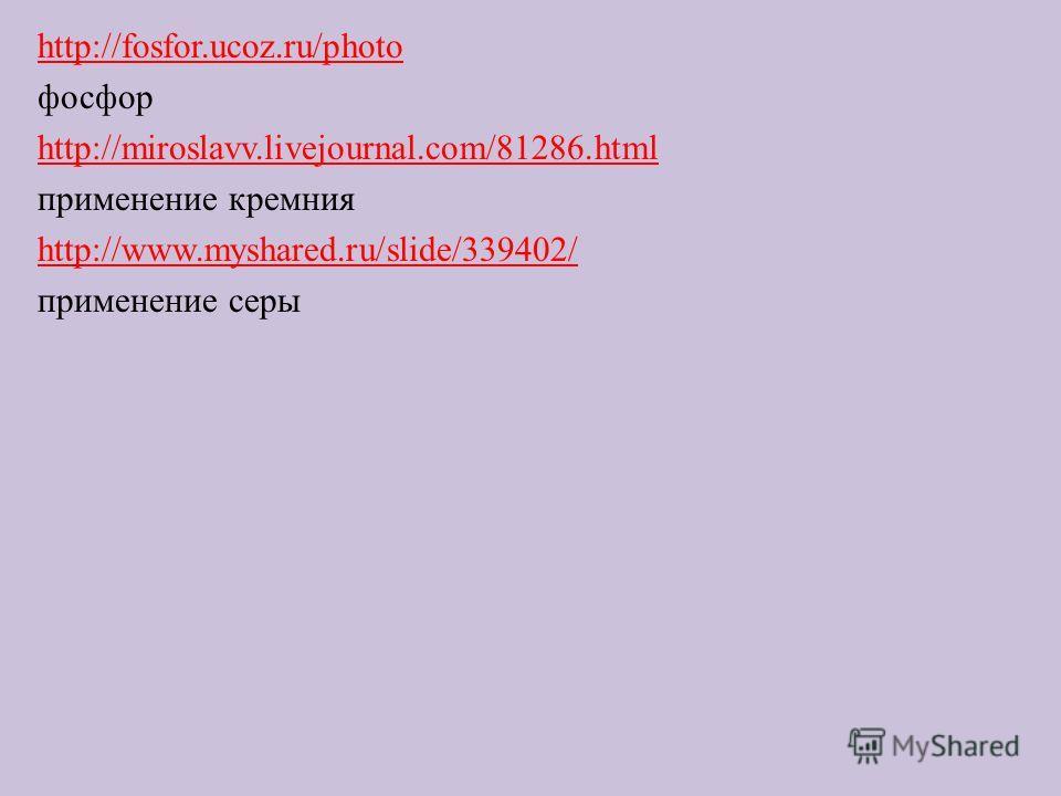 http://fosfor.ucoz.ru/photo фосфор http://miroslavv.livejournal.com/81286.html применение кремния http://www.myshared.ru/slide/339402/ применение серы