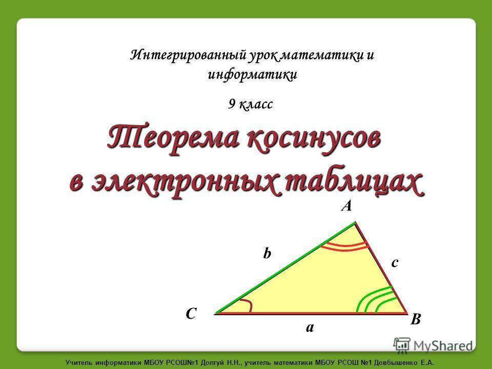 Теорема косинусов в электронных таблицах Интегрированный урок математики и информатики 9 класс С b c A B a Учитель информатики МБОУ РСОШ1 Долгуй Н.Н., учитель математики МБОУ РСОШ 1 Довбышенко Е.А.