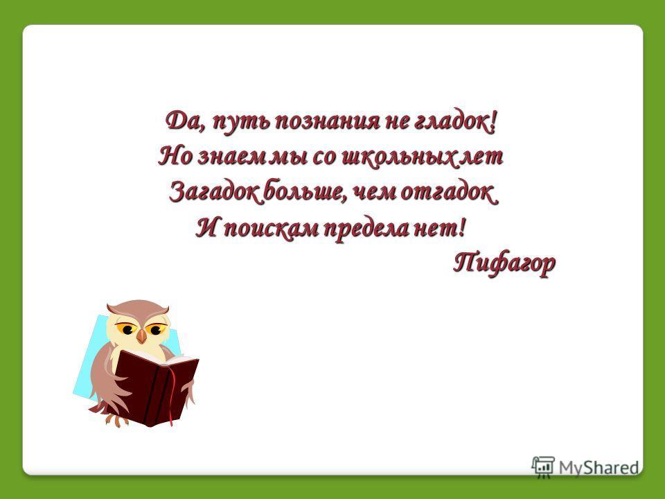 Да, путь познания не гладок! Но знаем мы со школьных лет Загадок больше, чем отгадок И поискам предела нет! Пифагор