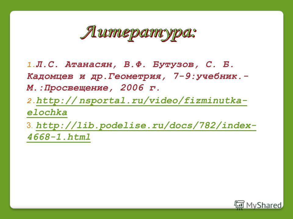 1. Л.С. Атанасян, В.Ф. Бутузов, С. Б. Кадомцев и др.Геометрия, 7-9:учебник.- М.:Просвещение, 2006 г. 2. http:// nsportal.ru/video/fizminutka- elochka http:// nsportal.ru/video/fizminutka- elochka 3. http://lib.podelise.ru/docs/782/index- 4668-1.html