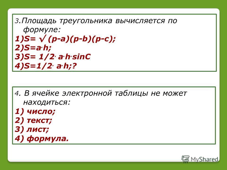 3.Площадь треугольника вычисляется по формуле: 1)S= (p-a)(p-b)(p-c); 2)S=a. h; 3)S= 1/2. a. h. sinC 4)S=1/2. a. h;? 4. В ячейке электронной таблицы не может находиться: 1) число; 2) текст; 3) лист; 4) формула.