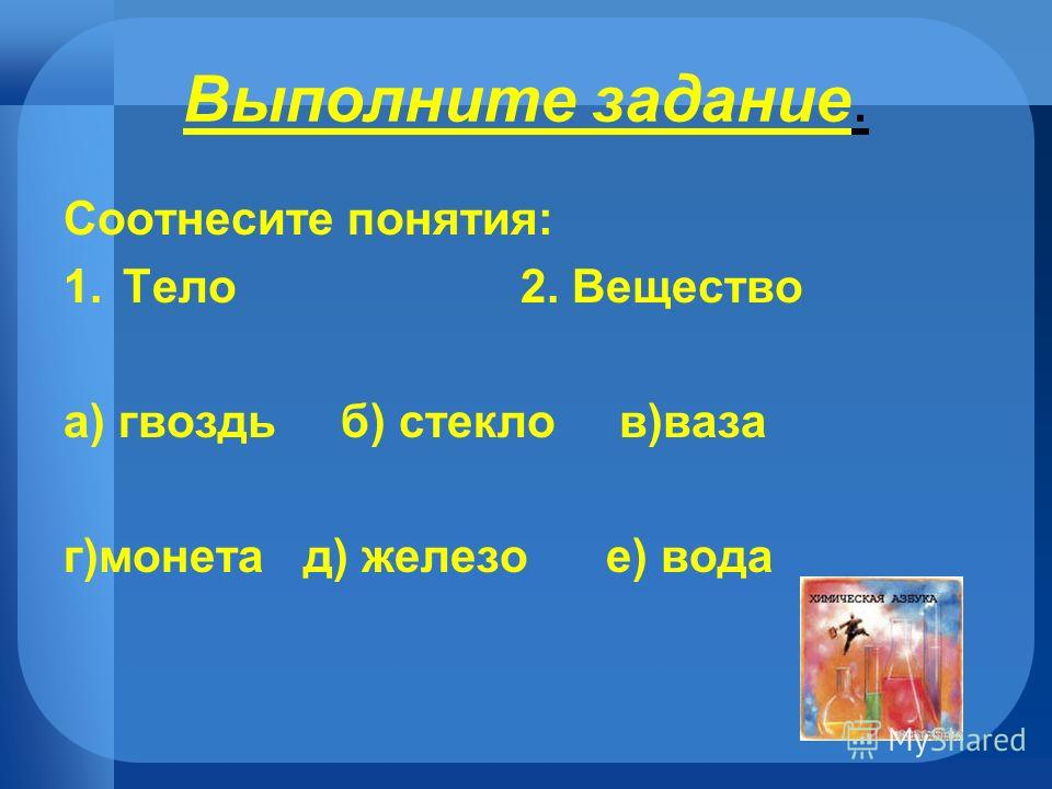 Выполните задание. Соотнесите понятия: 1.Тело 2. Вещество а) гвоздь б) стекло в)ваза г)монета д) железо е) вода