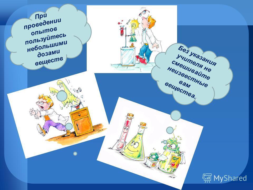 Без указания учителя не смешивайте неизвестные вам вещества.. При проведении опытов пользуйтесь небольшими дозами веществ.